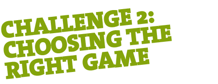 Challenge 2: Choosing the right game